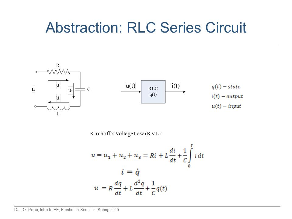 Dan O. Popa, Intro to EE, Freshman Seminar Spring 2015 Abstraction: RLC Series Circuit Kirchoff's Voltage Law (KVL):