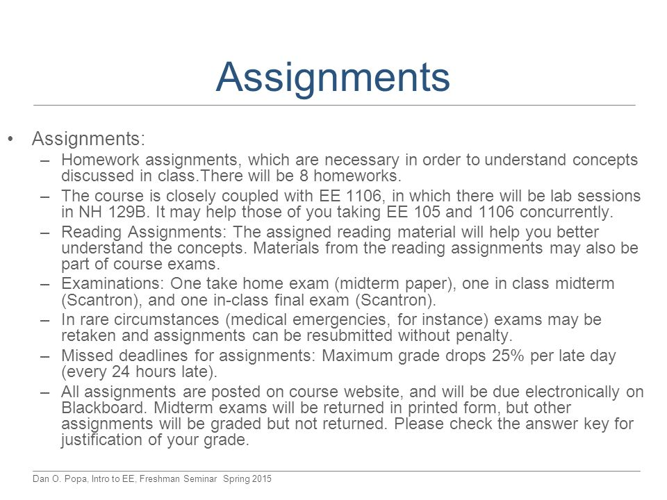 Dan O. Popa, Intro to EE, Freshman Seminar Spring 2015 Assignments Assignments: –Homework assignments, which are necessary in order to understand conc