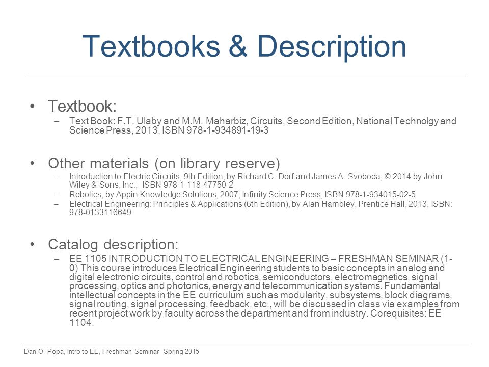 Dan O. Popa, Intro to EE, Freshman Seminar Spring 2015 Textbooks & Description Textbook: –Text Book: F.T. Ulaby and M.M. Maharbiz, Circuits, Second Ed