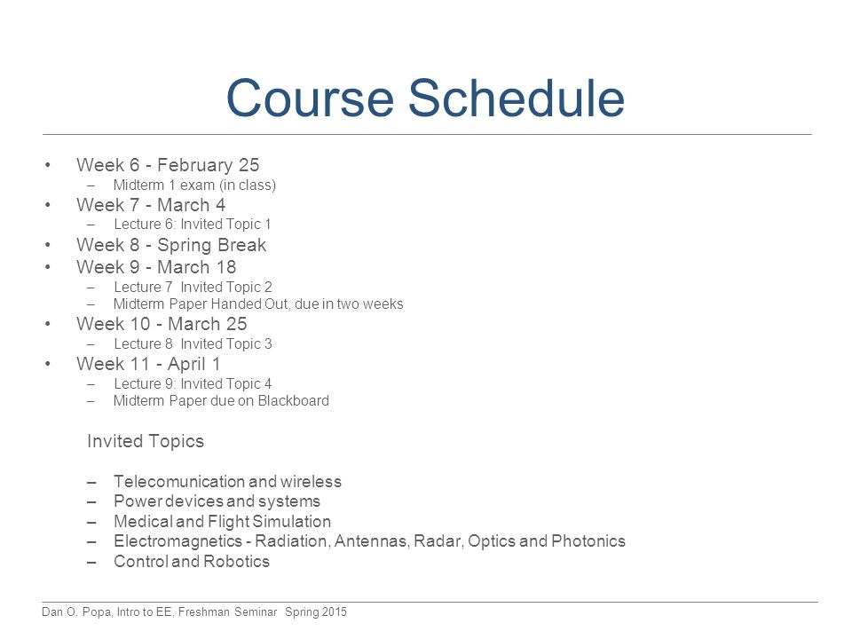 Dan O. Popa, Intro to EE, Freshman Seminar Spring 2015 Course Schedule Week 6 - February 25 –Midterm 1 exam (in class) Week 7 - March 4 –Lecture 6: In