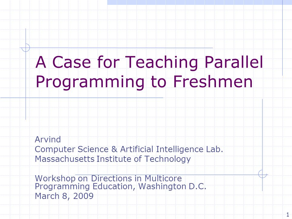1 A Case for Teaching Parallel Programming to Freshmen Arvind Computer Science & Artificial Intelligence Lab. Massachusetts Institute of Technology Wo