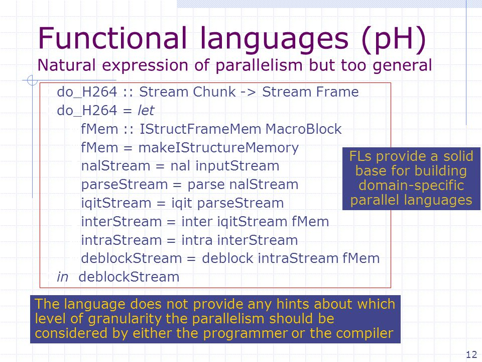 12 Functional languages (pH) Natural expression of parallelism but too general  do_H264 :: Stream Chunk -> Stream Frame  do_H264 = let  fMem :: IStructFrameMem MacroBlock  fMem = makeIStructureMemory  nalStream = nal inputStream  parseStream = parse nalStream  iqitStream = iqit parseStream  interStream = inter iqitStream fMem  intraStream = intra interStream  deblockStream = deblock intraStream fMem  in deblockStream The language does not provide any hints about which level of granularity the parallelism should be considered by either the programmer or the compiler FLs provide a solid base for building domain-specific parallel languages