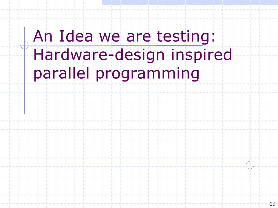 13 An Idea we are testing: Hardware-design inspired parallel programming