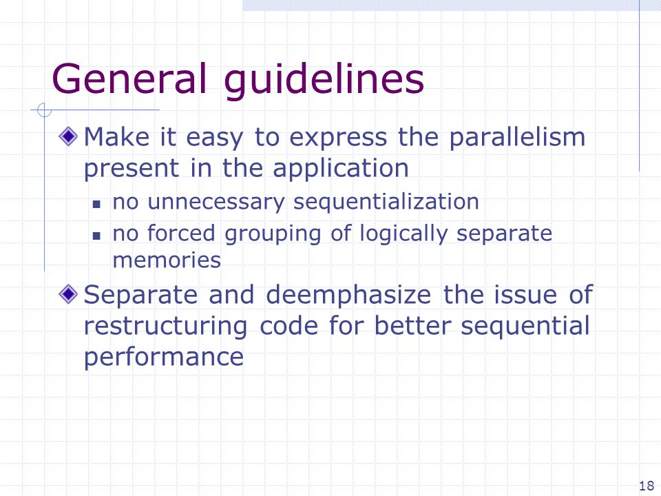 18 General guidelines Make it easy to express the parallelism present in the application no unnecessary sequentialization no forced grouping of logically separate memories Separate and deemphasize the issue of restructuring code for better sequential performance