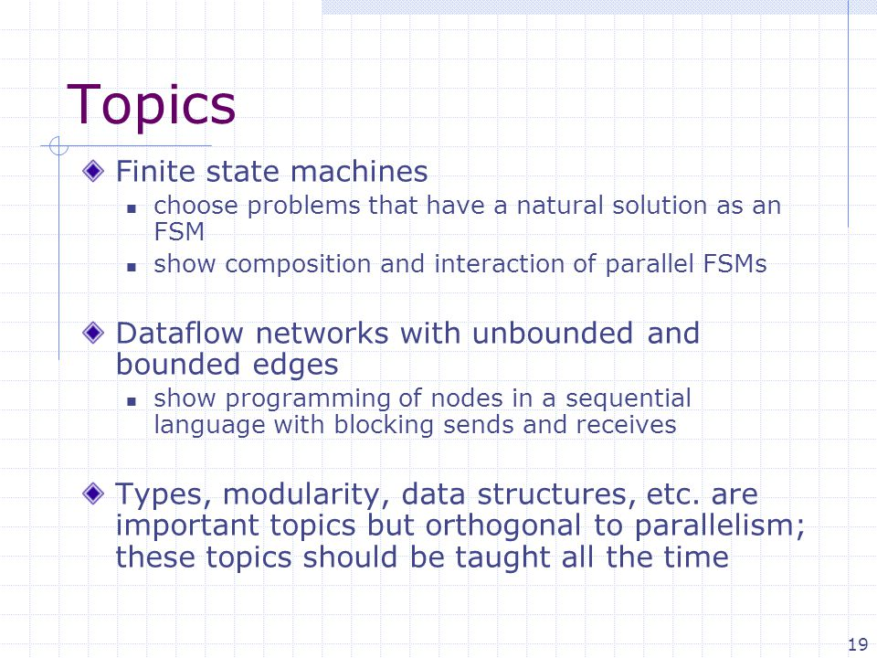 19 Topics Finite state machines choose problems that have a natural solution as an FSM show composition and interaction of parallel FSMs Dataflow networks with unbounded and bounded edges show programming of nodes in a sequential language with blocking sends and receives Types, modularity, data structures, etc.