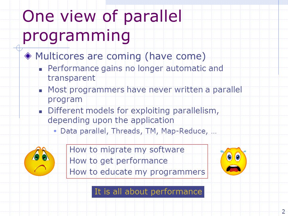 2 One view of parallel programming Multicores are coming (have come) Performance gains no longer automatic and transparent Most programmers have never written a parallel program Different models for exploiting parallelism, depending upon the application  Data parallel, Threads, TM, Map-Reduce, … How to migrate my software How to get performance How to educate my programmers It is all about performance