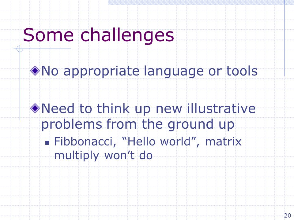 20 Some challenges No appropriate language or tools Need to think up new illustrative problems from the ground up Fibbonacci, Hello world , matrix multiply won't do