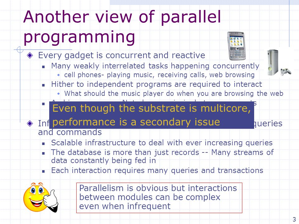 3 Another view of parallel programming Every gadget is concurrent and reactive Many weakly interrelated tasks happening concurrently  cell phones- pl