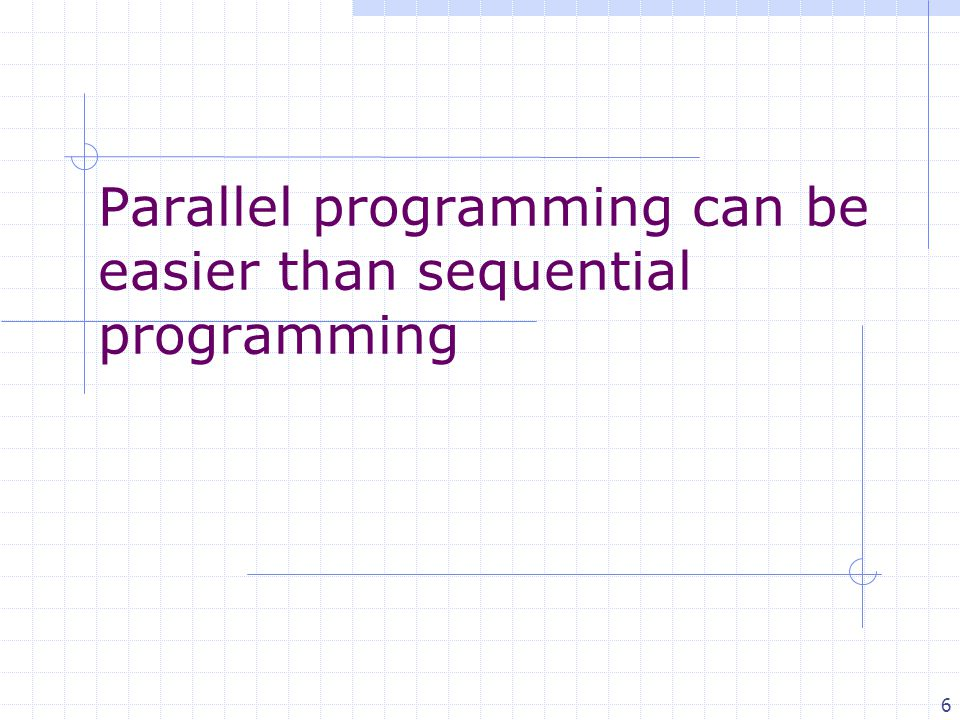6 Parallel programming can be easier than sequential programming