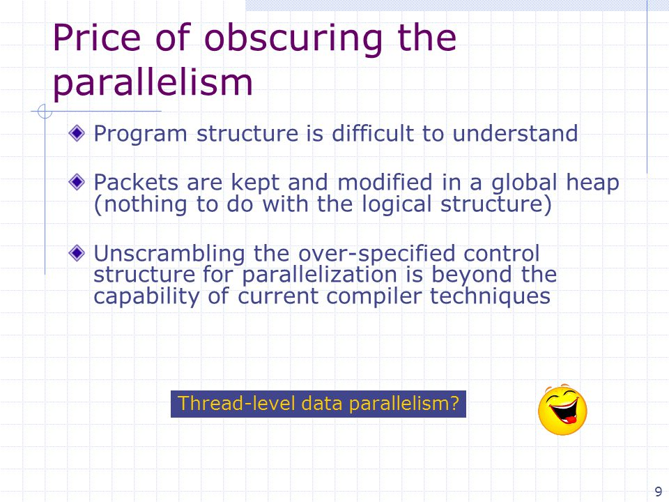 9 Price of obscuring the parallelism Program structure is difficult to understand Packets are kept and modified in a global heap (nothing to do with the logical structure) Unscrambling the over-specified control structure for parallelization is beyond the capability of current compiler techniques Thread-level data parallelism