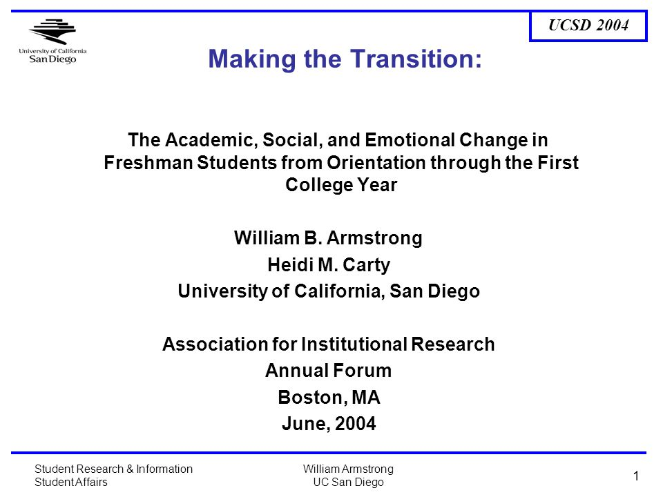 UCSD 2004 Student Research & Information Student Affairs William Armstrong UC San Diego 1 Making the Transition: The Academic, Social, and Emotional Change in Freshman Students from Orientation through the First College Year William B.
