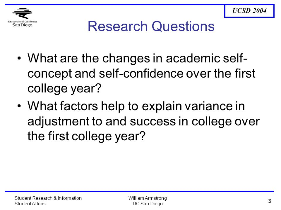 UCSD 2004 Student Research & Information Student Affairs William Armstrong UC San Diego 3 Research Questions What are the changes in academic self- concept and self-confidence over the first college year.