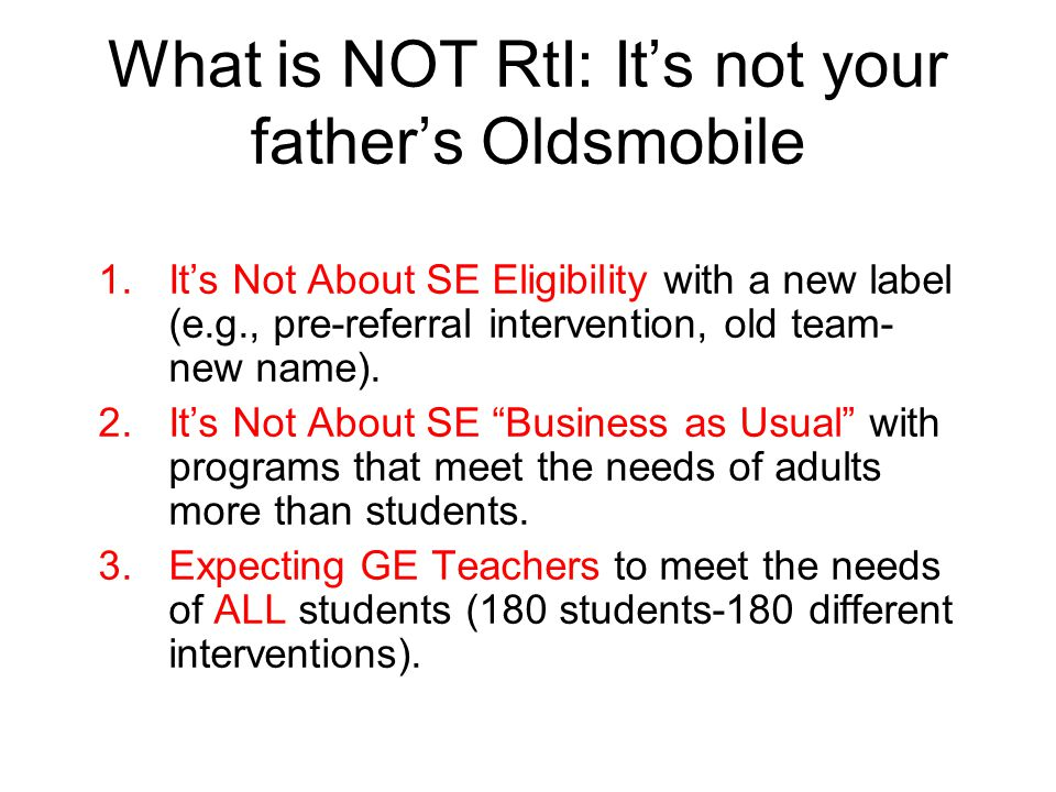 What is NOT RtI: It's not your father's Oldsmobile 1.It's Not About SE Eligibility with a new label (e.g., pre-referral intervention, old team- new name).