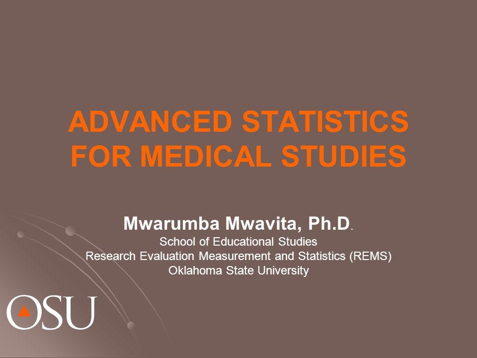 ADVANCED STATISTICS FOR MEDICAL STUDIES Mwarumba Mwavita, Ph.D.