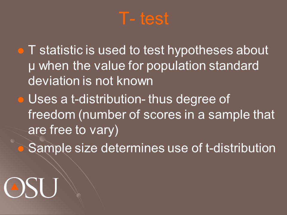 T- test T statistic is used to test hypotheses about µ when the value for population standard deviation is not known Uses a t-distribution- thus degree of freedom (number of scores in a sample that are free to vary) Sample size determines use of t-distribution