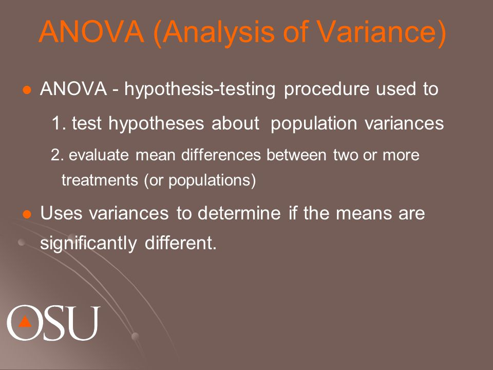 ANOVA (Analysis of Variance) ANOVA - hypothesis-testing procedure used to 1. test hypotheses about population variances 2. evaluate mean differences b
