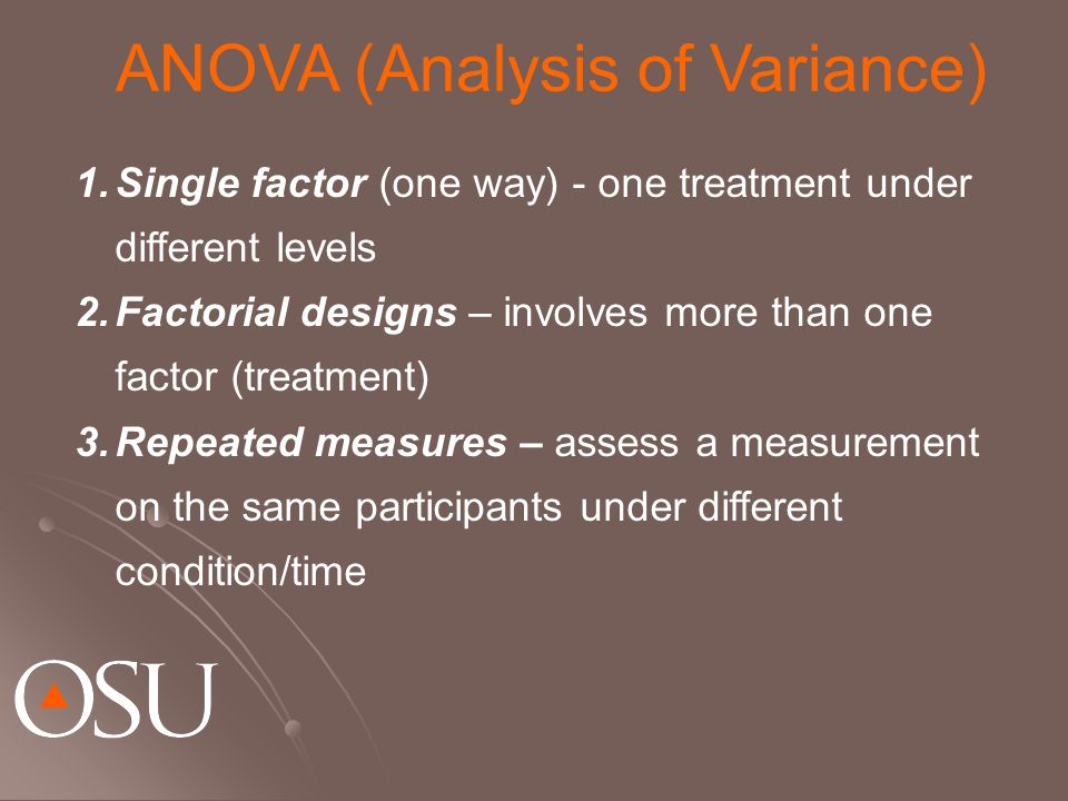 1.Single factor (one way) - one treatment under different levels 2.Factorial designs – involves more than one factor (treatment) 3.Repeated measures – assess a measurement on the same participants under different condition/time ANOVA (Analysis of Variance)