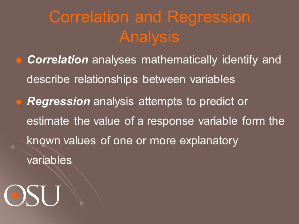 Correlation and Regression Analysis Correlation analyses mathematically identify and describe relationships between variables Regression analysis atte