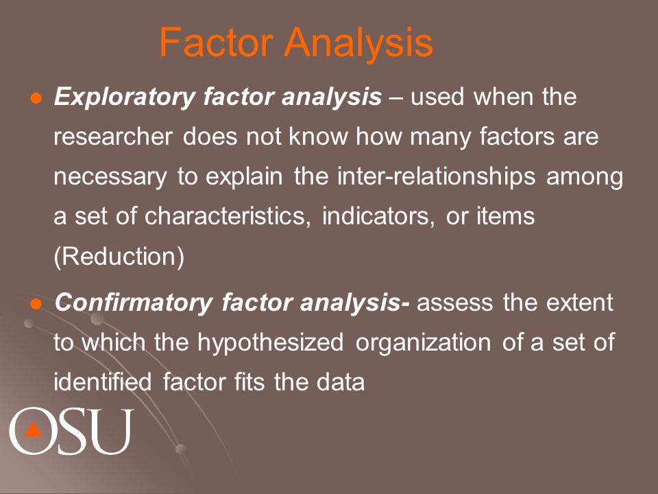 Factor Analysis Exploratory factor analysis – used when the researcher does not know how many factors are necessary to explain the inter-relationships among a set of characteristics, indicators, or items (Reduction) Confirmatory factor analysis- assess the extent to which the hypothesized organization of a set of identified factor fits the data