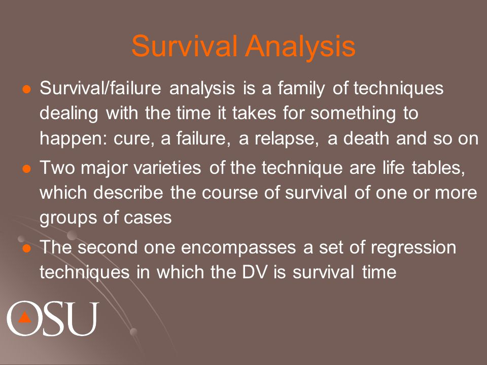 Survival Analysis Survival/failure analysis is a family of techniques dealing with the time it takes for something to happen: cure, a failure, a relapse, a death and so on Two major varieties of the technique are life tables, which describe the course of survival of one or more groups of cases The second one encompasses a set of regression techniques in which the DV is survival time