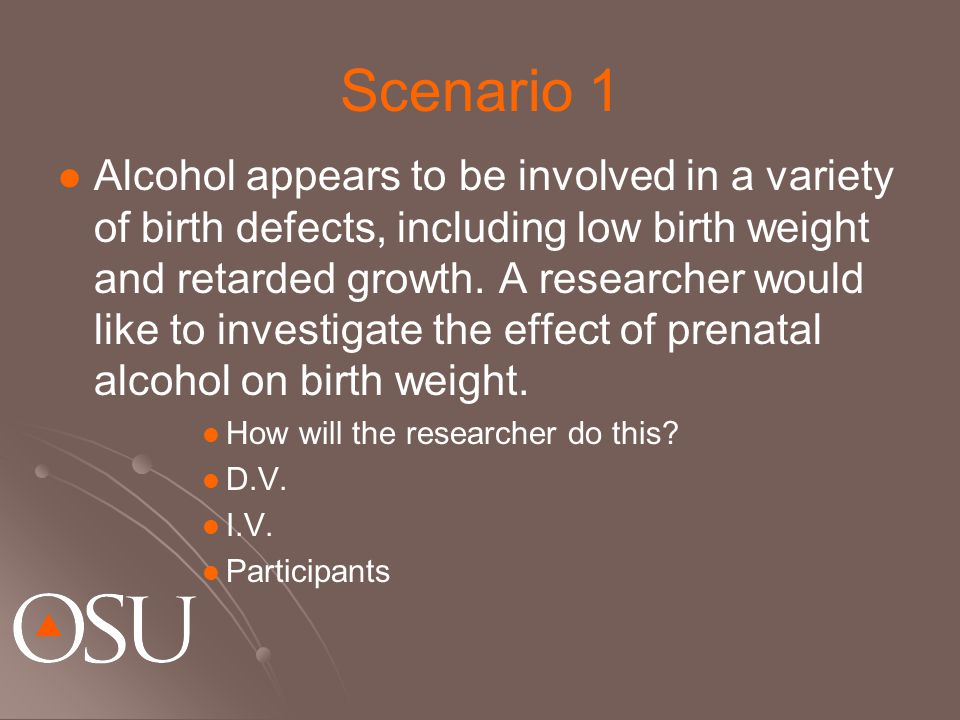 Scenario 1 Alcohol appears to be involved in a variety of birth defects, including low birth weight and retarded growth.