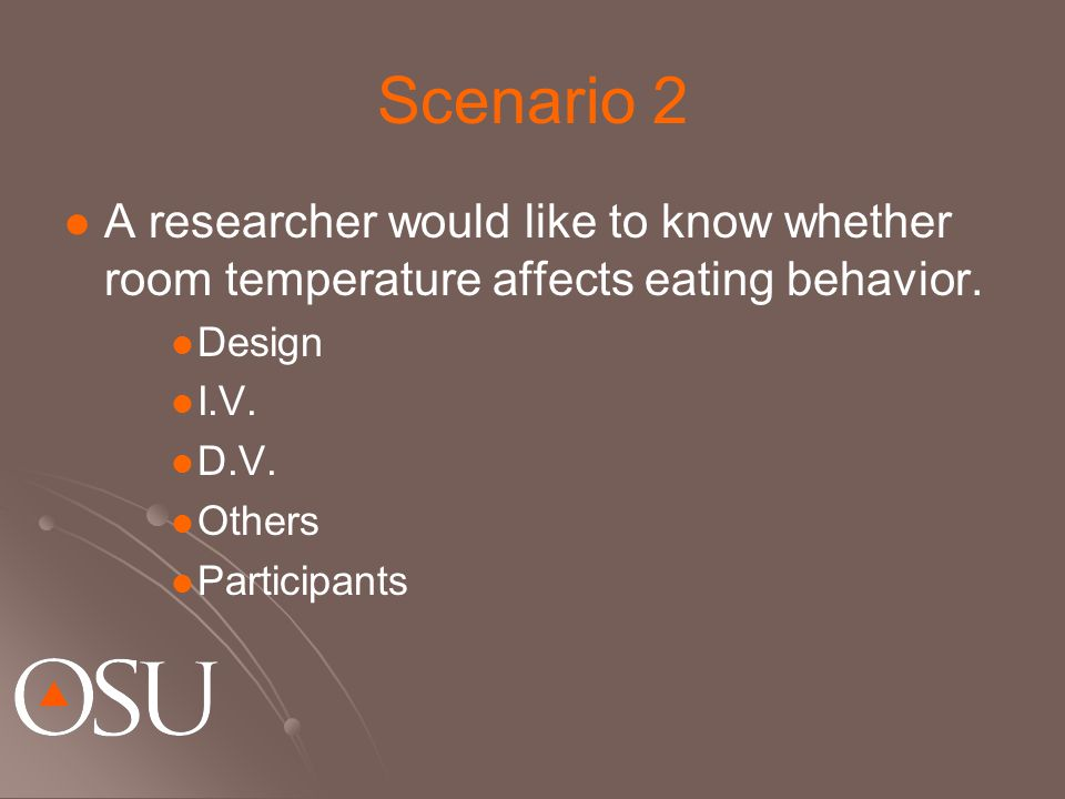 Scenario 2 A researcher would like to know whether room temperature affects eating behavior. Design I.V. D.V. Others Participants