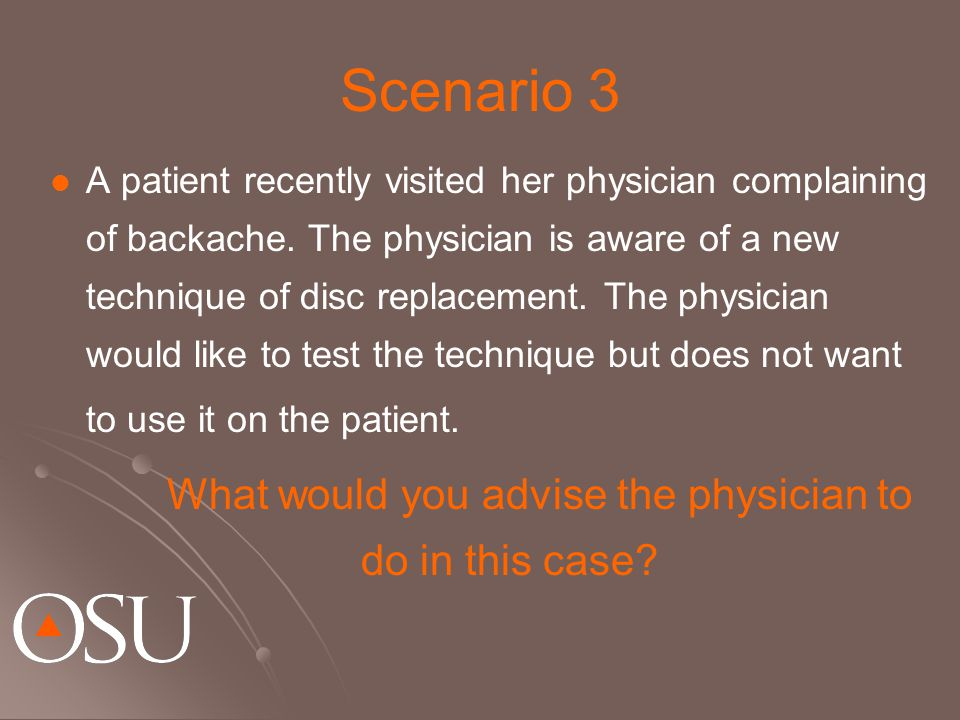 Scenario 3 A patient recently visited her physician complaining of backache. The physician is aware of a new technique of disc replacement. The physic