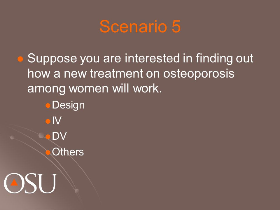 Scenario 5 Suppose you are interested in finding out how a new treatment on osteoporosis among women will work. Design IV DV Others