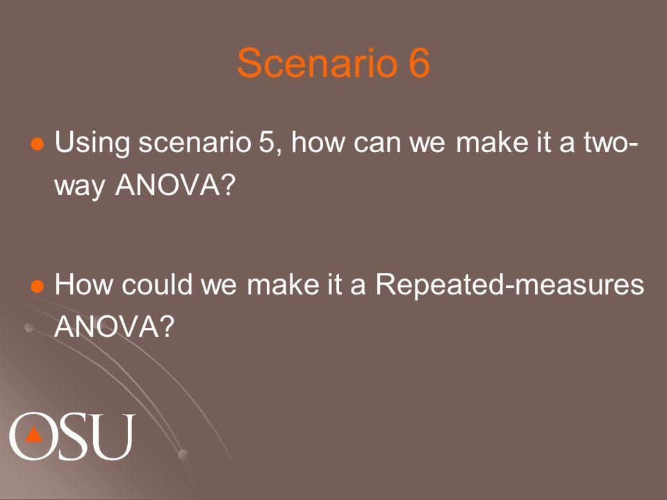 Scenario 6 Using scenario 5, how can we make it a two- way ANOVA.