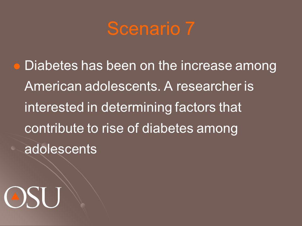 Scenario 7 Diabetes has been on the increase among American adolescents.