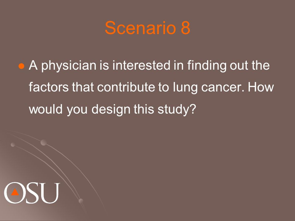Scenario 8 A physician is interested in finding out the factors that contribute to lung cancer. How would you design this study?