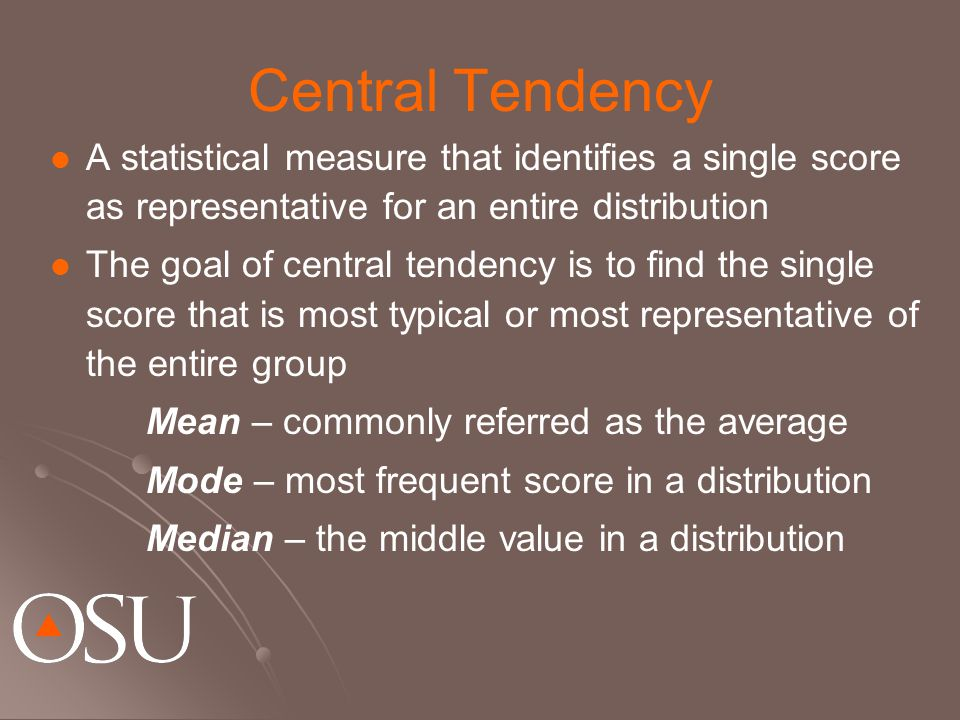 Central Tendency A statistical measure that identifies a single score as representative for an entire distribution The goal of central tendency is to find the single score that is most typical or most representative of the entire group Mean – commonly referred as the average Mode – most frequent score in a distribution Median – the middle value in a distribution