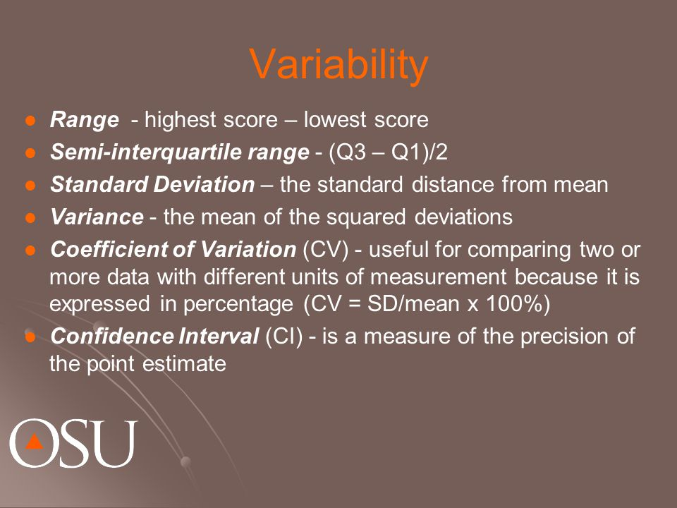 Variability Range - highest score – lowest score Semi-interquartile range - (Q3 – Q1)/2 Standard Deviation – the standard distance from mean Variance - the mean of the squared deviations Coefficient of Variation (CV) - useful for comparing two or more data with different units of measurement because it is expressed in percentage (CV = SD/mean x 100%) Confidence Interval (CI) - is a measure of the precision of the point estimate