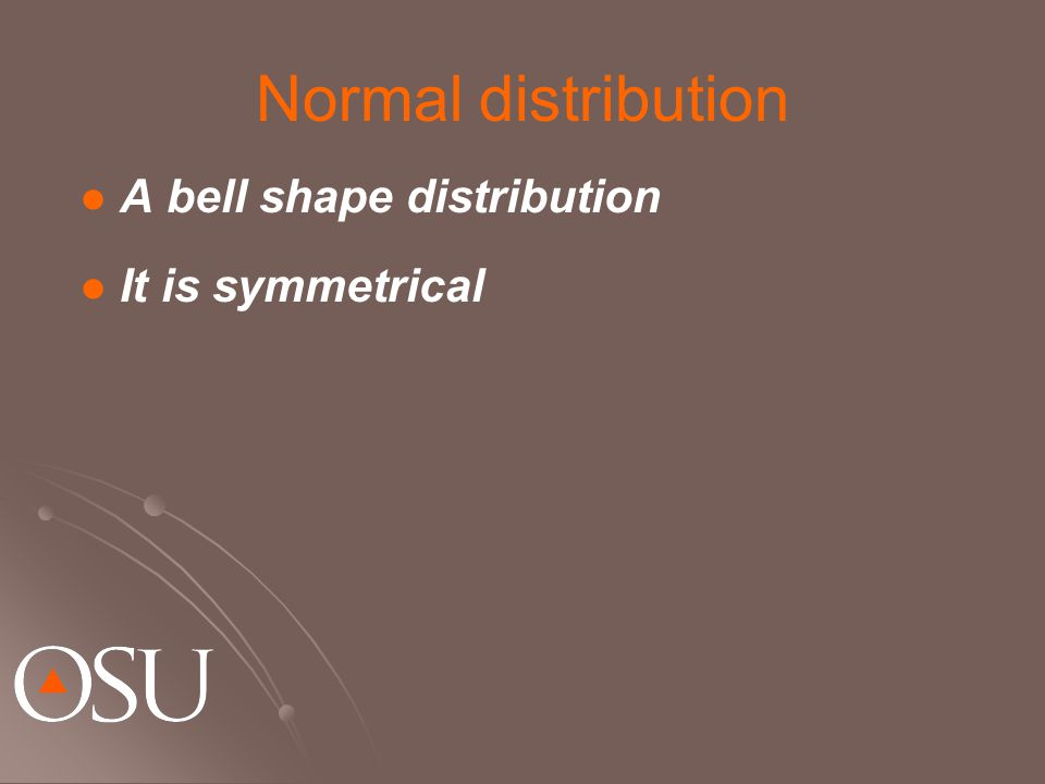 Normal distribution A bell shape distribution It is symmetrical