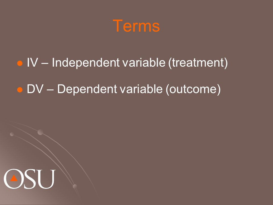 Terms IV – Independent variable (treatment) DV – Dependent variable (outcome)