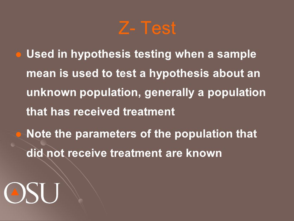 Z- Test Used in hypothesis testing when a sample mean is used to test a hypothesis about an unknown population, generally a population that has receiv