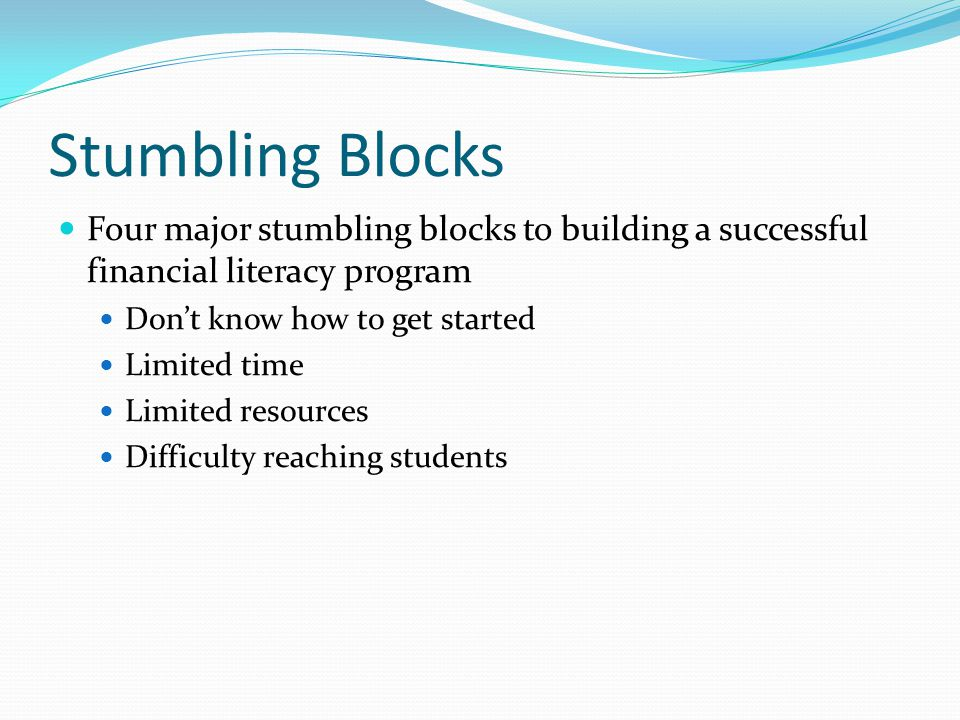 Stumbling Blocks Four major stumbling blocks to building a successful financial literacy program Don't know how to get started Limited time Limited resources Difficulty reaching students