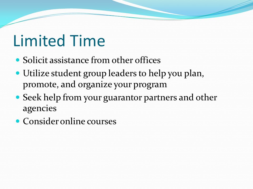 Limited Time Solicit assistance from other offices Utilize student group leaders to help you plan, promote, and organize your program Seek help from your guarantor partners and other agencies Consider online courses