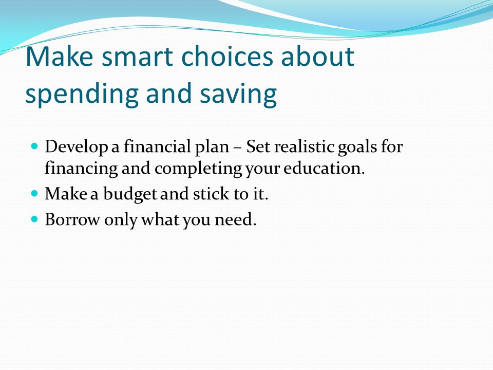 Make smart choices about spending and saving Develop a financial plan – Set realistic goals for financing and completing your education.