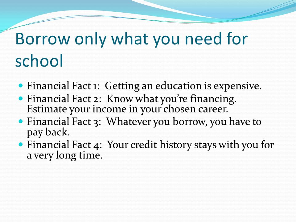 Borrow only what you need for school Financial Fact 1: Getting an education is expensive.