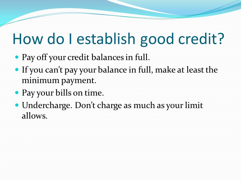 How do I establish good credit. Pay off your credit balances in full.