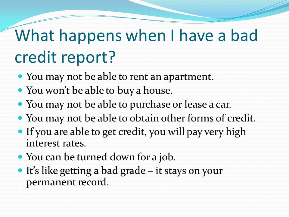 What happens when I have a bad credit report. You may not be able to rent an apartment.