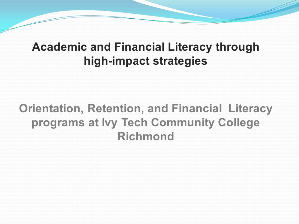 Academic and Financial Literacy through high-impact strategies Orientation, Retention, and Financial Literacy programs at Ivy Tech Community College Richmond
