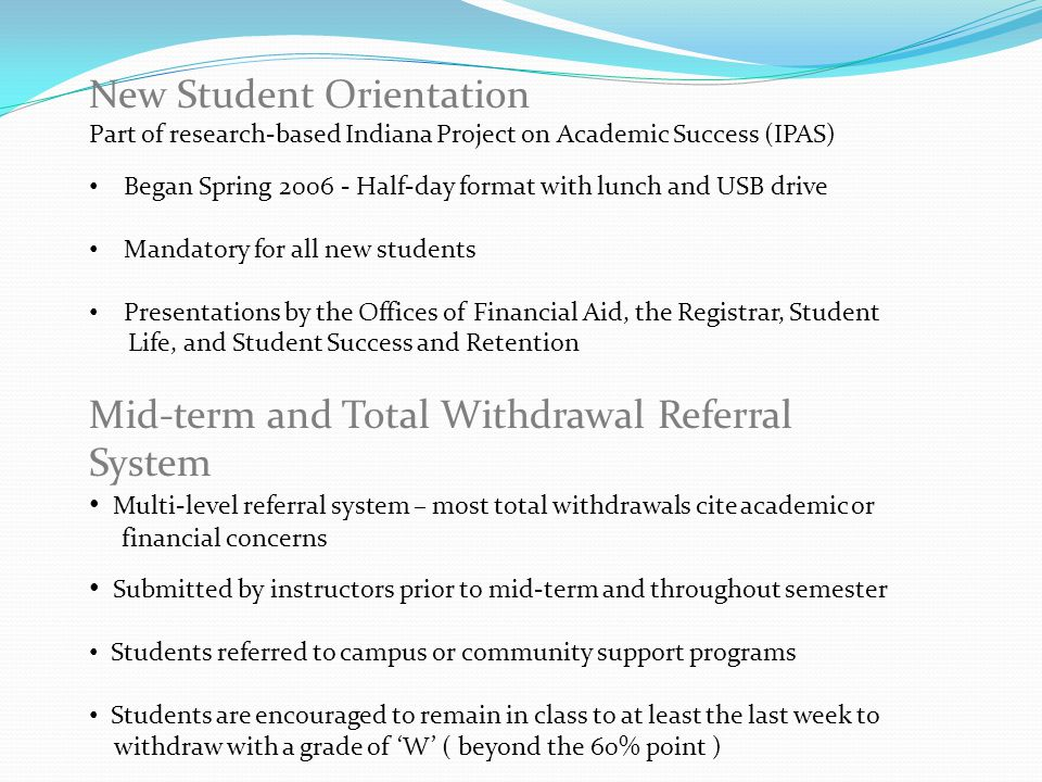 New Student Orientation Part of research-based Indiana Project on Academic Success (IPAS) Began Spring 2006 - Half-day format with lunch and USB drive Mandatory for all new students Presentations by the Offices of Financial Aid, the Registrar, Student Life, and Student Success and Retention Mid-term and Total Withdrawal Referral System Multi-level referral system – most total withdrawals cite academic or financial concerns Submitted by instructors prior to mid-term and throughout semester Students referred to campus or community support programs Students are encouraged to remain in class to at least the last week to withdraw with a grade of 'W' ( beyond the 60% point )