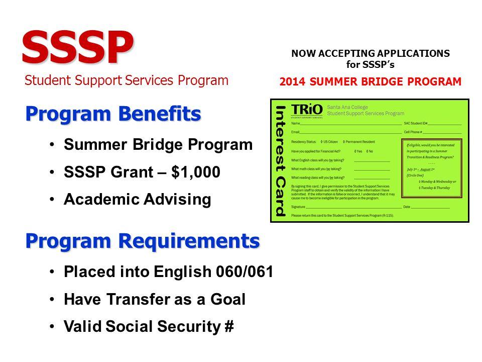 SSSP Student Support Services Program Program Benefits Summer Bridge Program SSSP Grant – $1,000 Academic Advising Program Requirements Placed into English 060/061 Have Transfer as a Goal Valid Social Security # NOW ACCEPTING APPLICATIONS for SSSP's 2014 SUMMER BRIDGE PROGRAM