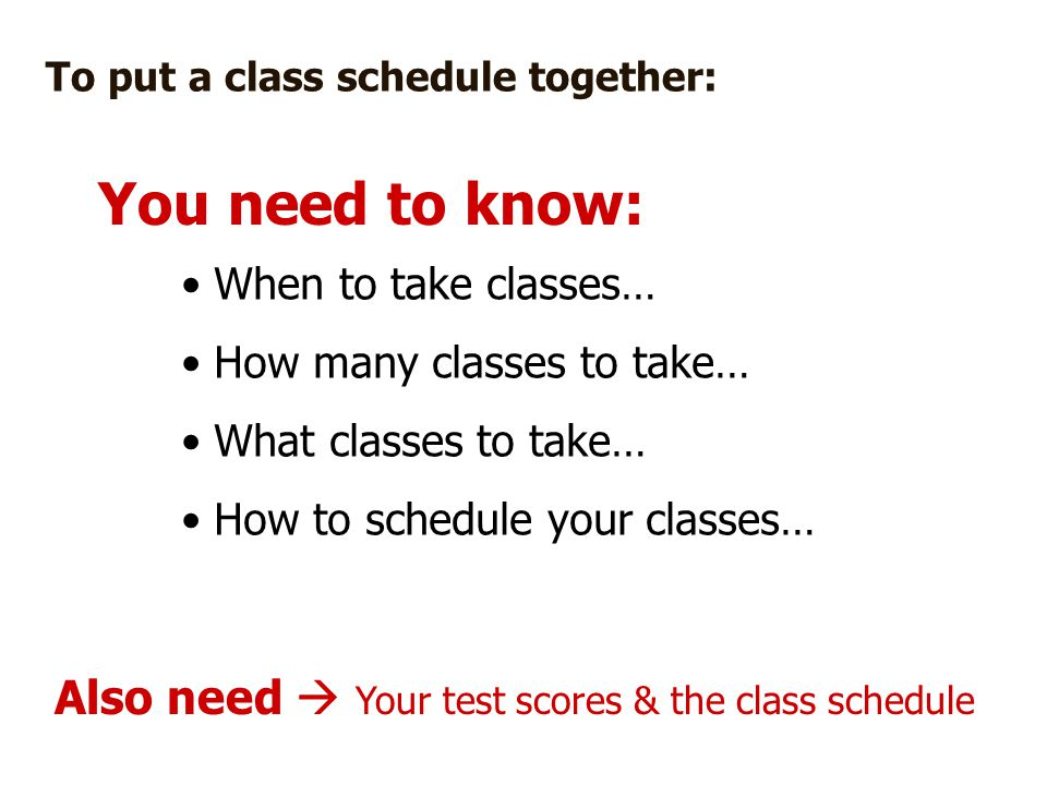 To put a class schedule together: When to take classes… How many classes to take… What classes to take… How to schedule your classes… Also need  Your test scores & the class schedule You need to know: