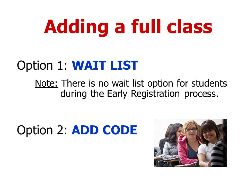 Adding a full class Option 1: WAIT LIST Note: There is no wait list option for students during the Early Registration process.