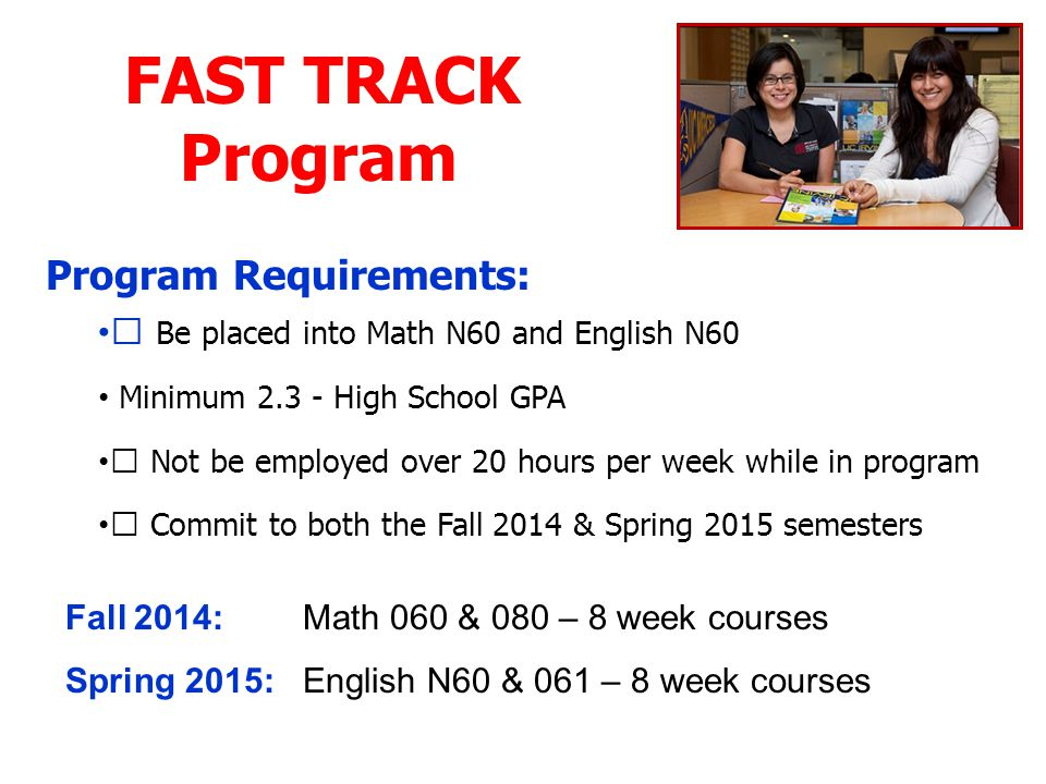 FAST TRACK Program Program Requirements: • Be placed into Math N60 and English N60 Minimum 2.3 - High School GPA • Not be employed over 20 hours per week while in program • Commit to both the Fall 2014 & Spring 2015 semesters Fall 2014: Math 060 & 080 – 8 week courses Spring 2015: English N60 & 061 – 8 week courses