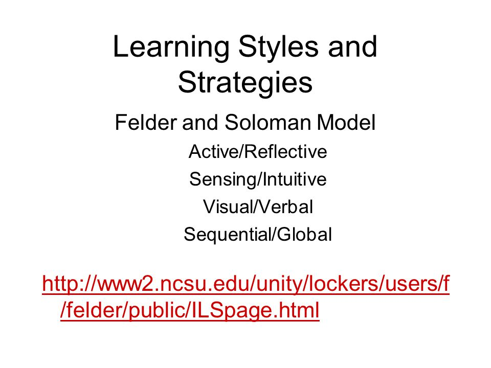 Learning Styles and Strategies Felder and Soloman Model Active/Reflective Sensing/Intuitive Visual/Verbal Sequential/Global http://www2.ncsu.edu/unity/lockers/users/f /felder/public/ILSpage.html