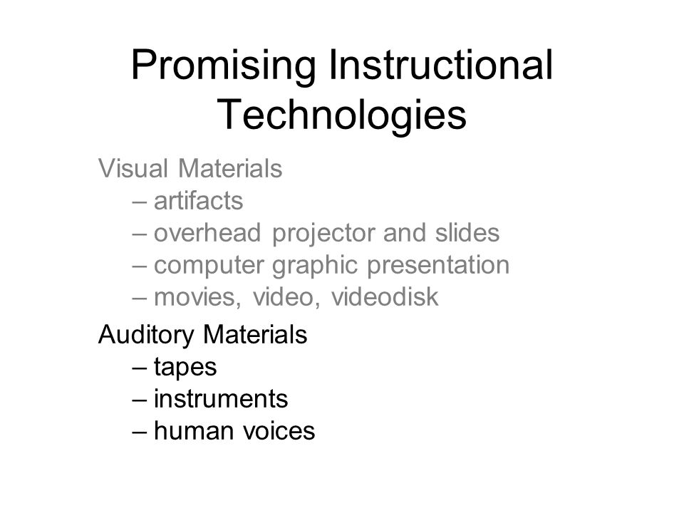 Promising Instructional Technologies Visual Materials –artifacts –overhead projector and slides –computer graphic presentation –movies, video, videodisk Auditory Materials –tapes –instruments –human voices